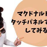 マクドナルドでセルフレジのタッチパネル注文をしてみた。日本での導入は?